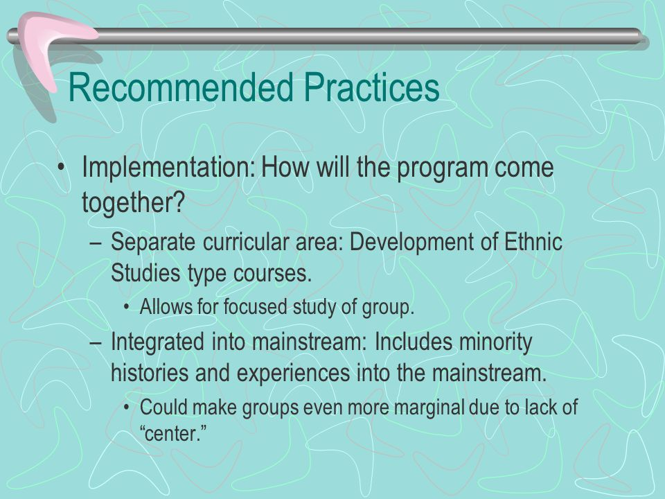 Recommended Practices Implementation: How will the program come together? –Separate curricular area: Development of Ethnic Studies type courses. Allow