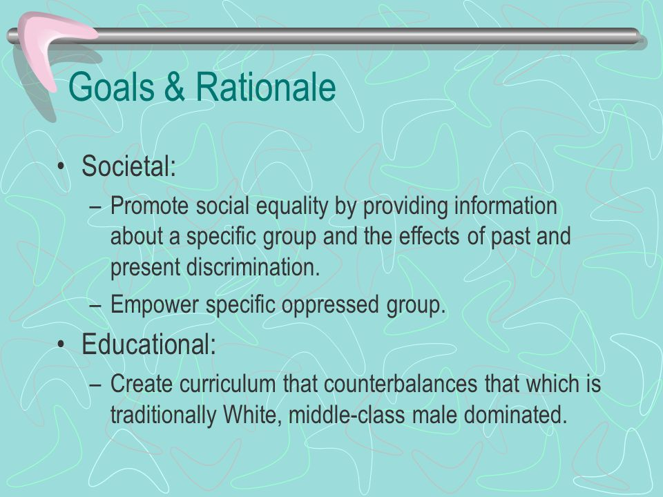 Goals & Rationale Societal: –Promote social equality by providing information about a specific group and the effects of past and present discriminatio