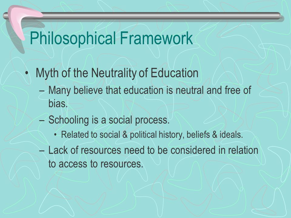 Philosophical Framework Myth of the Neutrality of Education –Many believe that education is neutral and free of bias. –Schooling is a social process.
