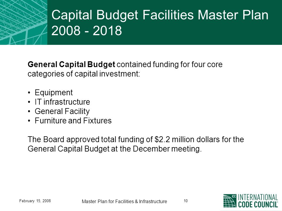 February 15, 200810 Master Plan for Facilities & Infrastructure Capital Budget Facilities Master Plan 2008 - 2018 General Capital Budget contained funding for four core categories of capital investment: Equipment IT infrastructure General Facility Furniture and Fixtures The Board approved total funding of $2.2 million dollars for the General Capital Budget at the December meeting.