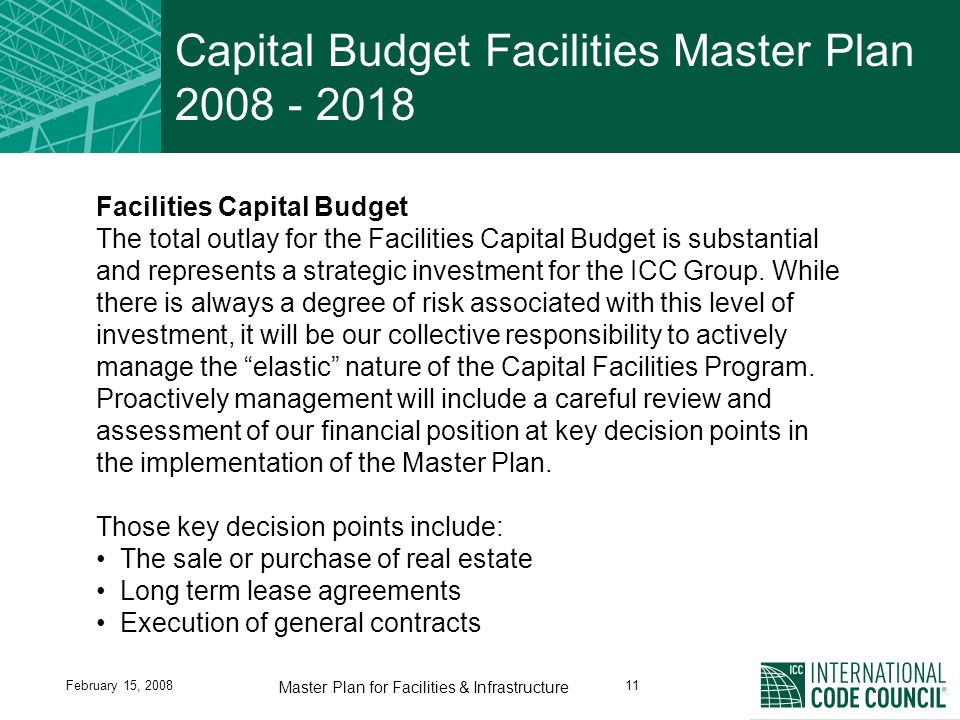 February 15, 200811 Master Plan for Facilities & Infrastructure Capital Budget Facilities Master Plan 2008 - 2018 Facilities Capital Budget The total outlay for the Facilities Capital Budget is substantial and represents a strategic investment for the ICC Group.