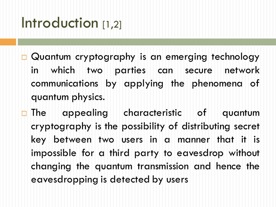 Introduction [1,2]  Quantum cryptography is an emerging technology in which two parties can secure network communications by applying the phenomena of quantum physics.