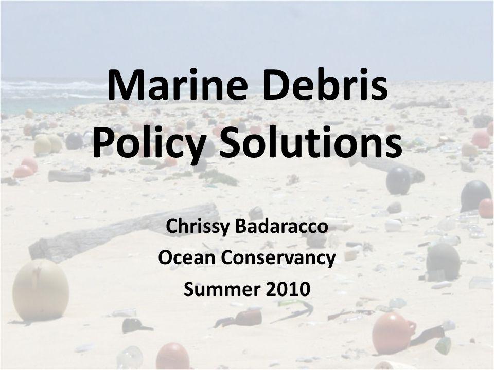 Marine Debris Policy Solutions Chrissy Badaracco Ocean Conservancy Summer 2010