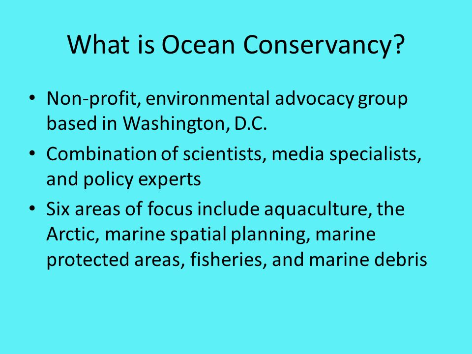 What is Ocean Conservancy. Non-profit, environmental advocacy group based in Washington, D.C.