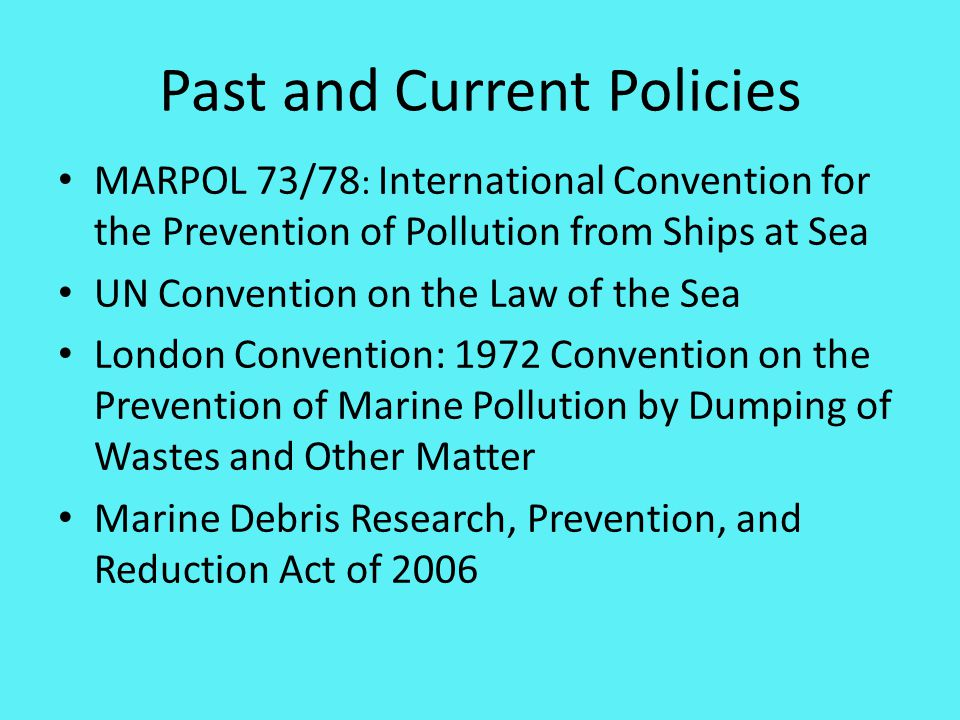 Past and Current Policies MARPOL 73/78 : International Convention for the Prevention of Pollution from Ships at Sea UN Convention on the Law of the Sea London Convention: 1972 Convention on the Prevention of Marine Pollution by Dumping of Wastes and Other Matter Marine Debris Research, Prevention, and Reduction Act of 2006 2006 Marine Debris Research, Prevention and Reduction Act