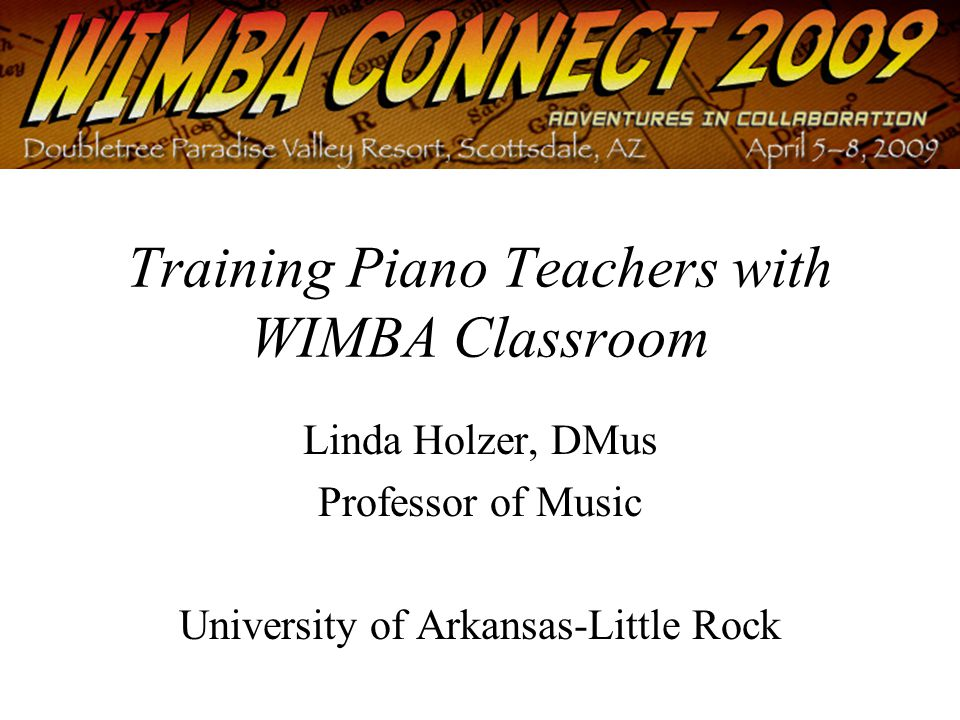 Training Piano Teachers with WIMBA Classroom Linda Holzer, DMus Professor of Music University of Arkansas-Little Rock