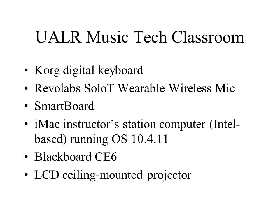 UALR Music Tech Classroom Korg digital keyboard Revolabs SoloT Wearable Wireless Mic SmartBoard iMac instructor's station computer (Intel- based) running OS 10.4.11 Blackboard CE6 LCD ceiling-mounted projector