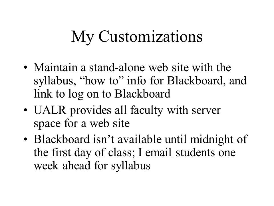 My Customizations Maintain a stand-alone web site with the syllabus, how to info for Blackboard, and link to log on to Blackboard UALR provides all faculty with server space for a web site Blackboard isn't available until midnight of the first day of class; I email students one week ahead for syllabus