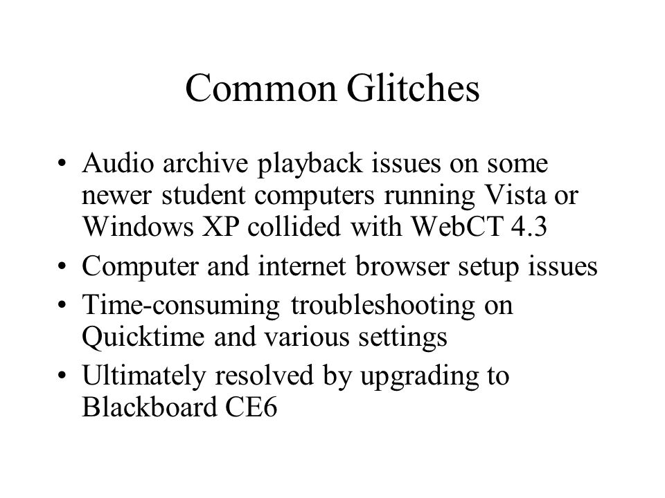 Common Glitches Audio archive playback issues on some newer student computers running Vista or Windows XP collided with WebCT 4.3 Computer and internet browser setup issues Time-consuming troubleshooting on Quicktime and various settings Ultimately resolved by upgrading to Blackboard CE6