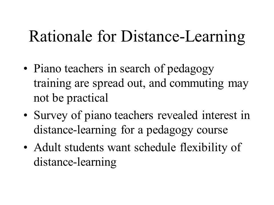 Rationale for Distance-Learning Piano teachers in search of pedagogy training are spread out, and commuting may not be practical Survey of piano teachers revealed interest in distance-learning for a pedagogy course Adult students want schedule flexibility of distance-learning