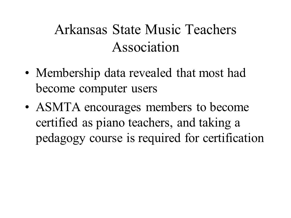 Arkansas State Music Teachers Association Membership data revealed that most had become computer users ASMTA encourages members to become certified as piano teachers, and taking a pedagogy course is required for certification