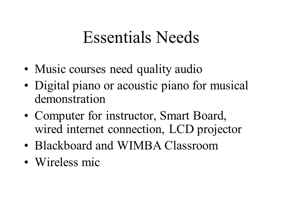 Essentials Needs Music courses need quality audio Digital piano or acoustic piano for musical demonstration Computer for instructor, Smart Board, wired internet connection, LCD projector Blackboard and WIMBA Classroom Wireless mic