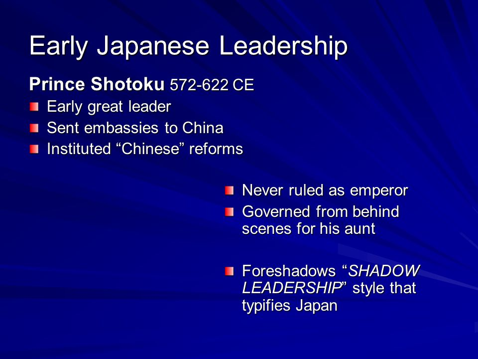 Early Japanese Leadership Prince Shotoku 572-622 CE Early great leader Sent embassies to China Instituted Chinese reforms Never ruled as emperor Governed from behind scenes for his aunt Foreshadows SHADOW LEADERSHIP style that typifies Japan