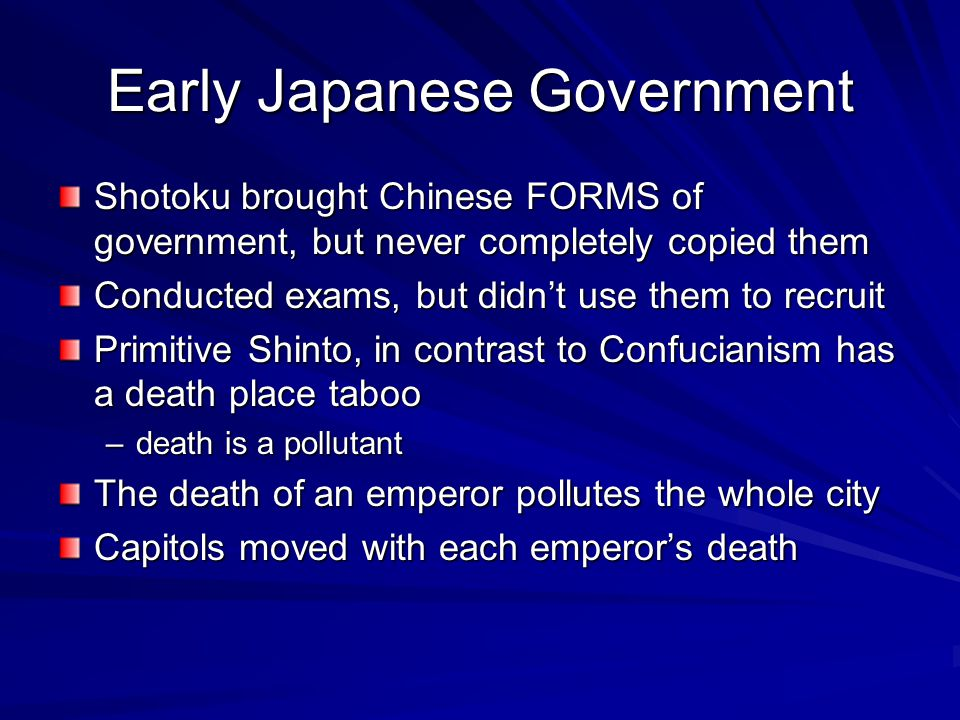 Early Japanese Government Shotoku brought Chinese FORMS of government, but never completely copied them Conducted exams, but didn't use them to recruit Primitive Shinto, in contrast to Confucianism has a death place taboo –death is a pollutant The death of an emperor pollutes the whole city Capitols moved with each emperor's death