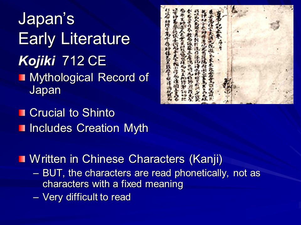 Japan's Early Literature Kojiki 712 CE Mythological Record of Japan Crucial to Shinto Includes Creation Myth Written in Chinese Characters (Kanji) –BUT, the characters are read phonetically, not as characters with a fixed meaning –Very difficult to read
