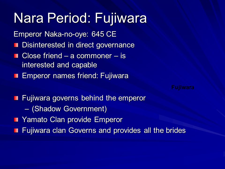 Nara Period: Fujiwara Emperor Naka-no-oye: 645 CE Disinterested in direct governance Close friend – a commoner – is interested and capable Emperor names friend: Fujiwara Fujiwara governs behind the emperor –(Shadow Government) Yamato Clan provide Emperor Fujiwara clan Governs and provides all the brides Fujiwara