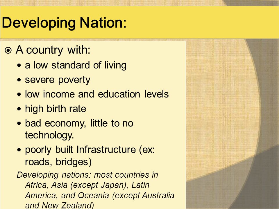 Developing Nation:  A country with: a low standard of living severe poverty low income and education levels high birth rate bad economy, little to no
