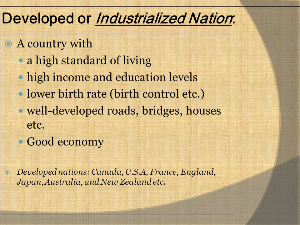 Developed or Industrialized Nation:  A country with a high standard of living high income and education levels lower birth rate (birth control etc.)