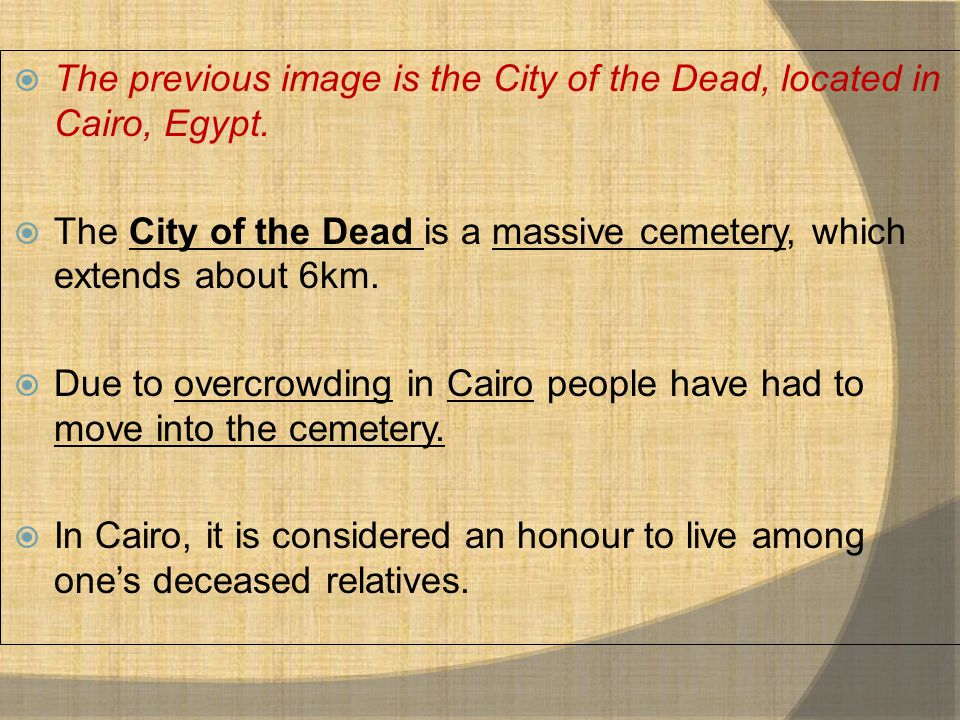  The previous image is the City of the Dead, located in Cairo, Egypt.  The City of the Dead is a massive cemetery, which extends about 6km.  Due to