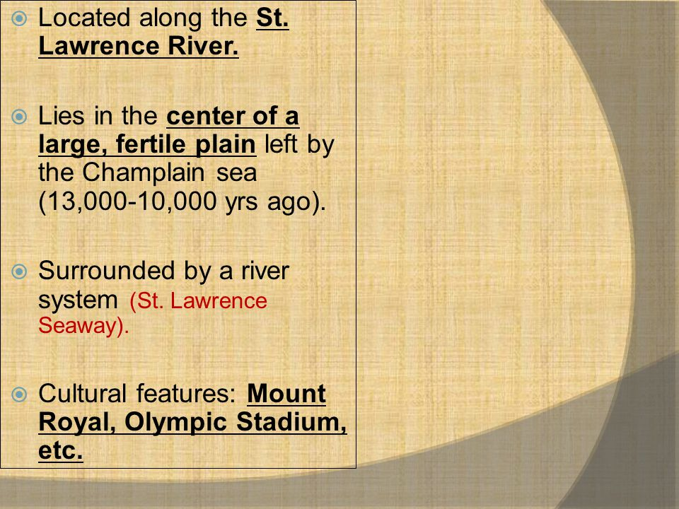  Located along the St. Lawrence River.  Lies in the center of a large, fertile plain left by the Champlain sea (13,000-10,000 yrs ago).  Surrounded