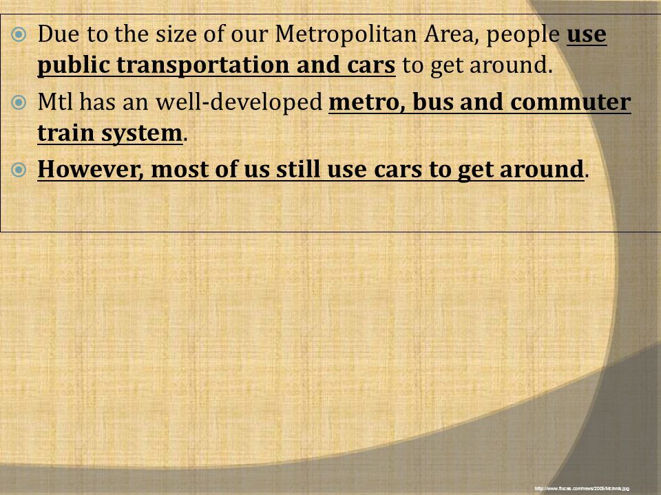  Due to the size of our Metropolitan Area, people use public transportation and cars to get around.  Mtl has an well-developed metro, bus and commut