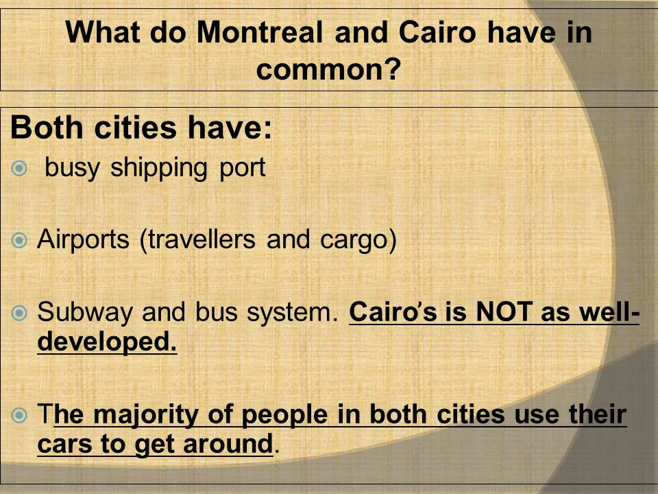 What do Montreal and Cairo have in common? Both cities have:  busy shipping port  Airports (travellers and cargo)  Subway and bus system. Cairo ̕ s
