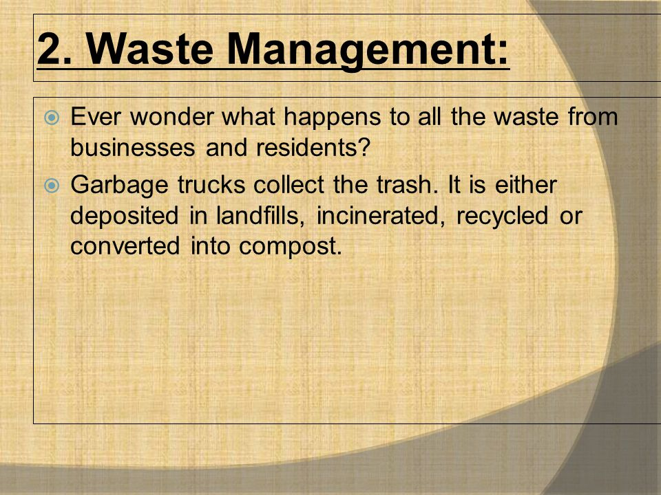 2. Waste Management:  Ever wonder what happens to all the waste from businesses and residents?  Garbage trucks collect the trash. It is either depos