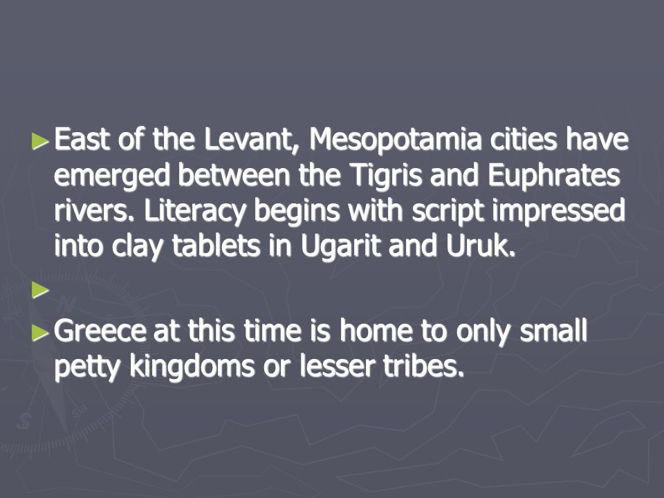 ► East of the Levant, Mesopotamia cities have emerged between the Tigris and Euphrates rivers. Literacy begins with script impressed into clay tablets