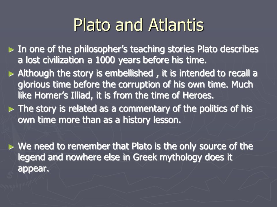 Plato and Atlantis ► In one of the philosopher's teaching stories Plato describes a lost civilization a 1000 years before his time. ► Although the sto