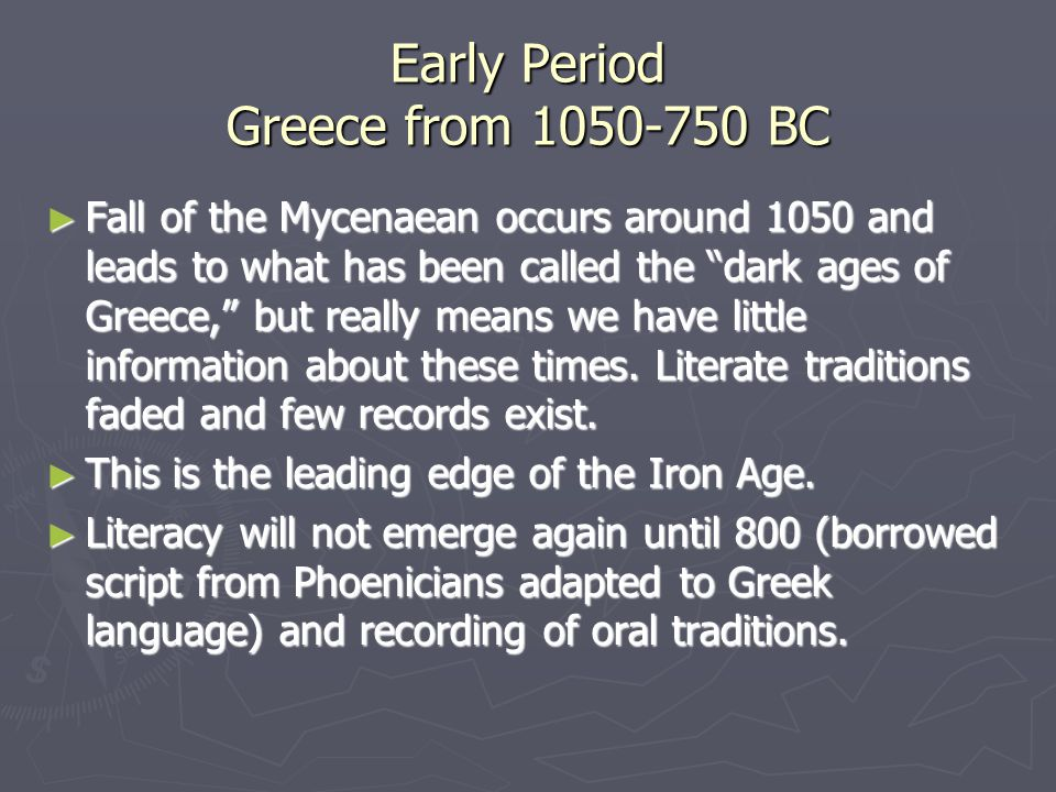 Early Period Greece from 1050-750 BC ► Fall of the Mycenaean occurs around 1050 and leads to what has been called the dark ages of Greece, but really means we have little information about these times.
