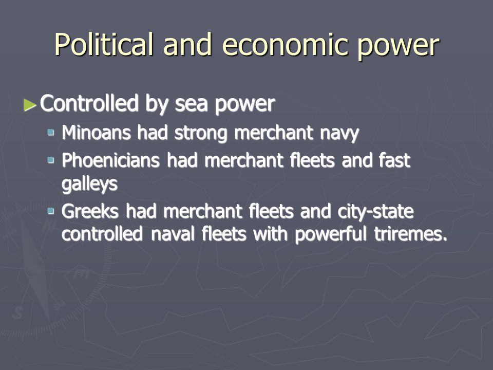 Political and economic power ► Controlled by sea power  Minoans had strong merchant navy  Phoenicians had merchant fleets and fast galleys  Greeks