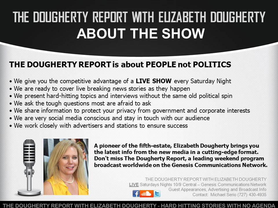 THE DOUGHERTY REPORT WITH ELIZABETH DOUGHERTY ABOUT ELIZABETH THE DOUGHERTY REPORT WITH ELIZABETH DOUGHERTY LIVE Saturdays Nights 10/9 Central – Genesis Communications Network Guest Appearances, Advertising and Broadcast Info Contact: Michael Serio (727) 430-4935 America has never had more serious problems than it has right now.