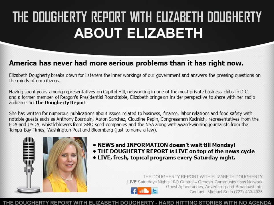 THE DOUGHERTY REPORT WITH ELIZABETH DOUGHERTY RECENT GUESTS & TOPICS THE DOUGHERTY REPORT WITH ELIZABETH DOUGHERTY LIVE Saturdays Nights 10/9 Central – Genesis Communications Network Guest Appearances, Advertising and Broadcast Info Contact: Michael Serio (727) 430-4935 Hard-hitting stories & interviews without the same old politics Hosts that ask the tough questions most are afraid to ask Protecting your privacy from government / corporate interests Informative segments about finance / food safety / privacy Infectious Disease Expert Dr.