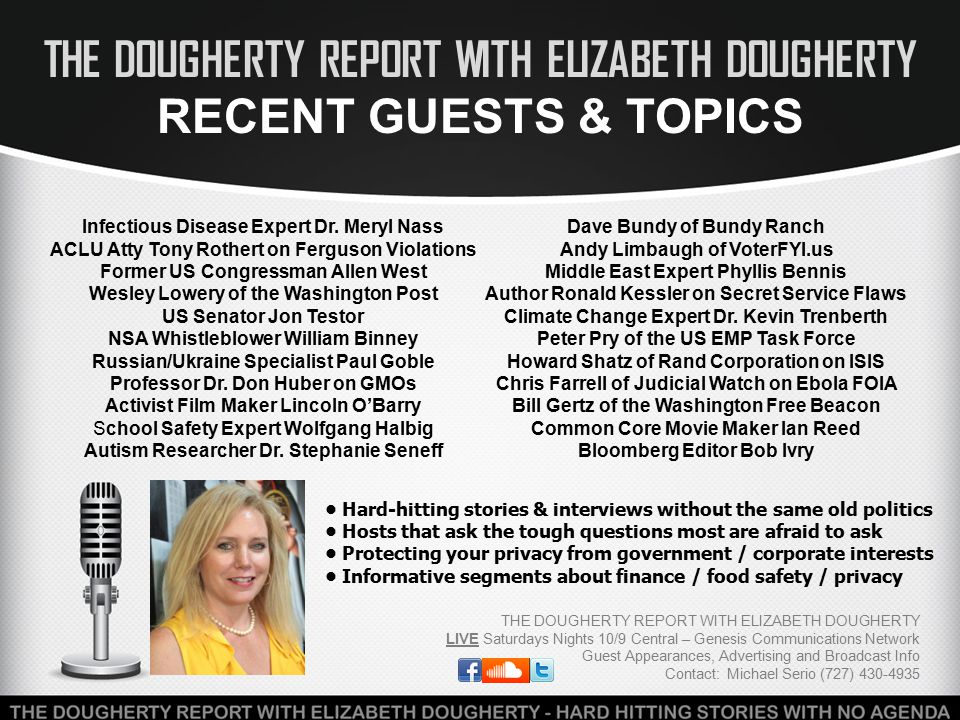 THE DOUGHERTY REPORT WITH ELIZABETH DOUGHERTY SOCIAL MEDIA / INTERACTIVITY THE DOUGHERTY REPORT WITH ELIZABETH DOUGHERTY LIVE Saturdays Nights 10/9 Central – Genesis Communications Network Guest Appearances, Advertising and Broadcast Info Contact: Michael Serio (727) 430-4935 Twitter (93.5k followers): https://twitter.com/doughertyreport Facebook (18k fans): https://www.facebook.com/eadougherty1 GCN Listen Live: Listen On Demand / The Dougherty Report Listener Call-In Line: 877-807-4048 https://twitter.com/doughertyreporthttps://www.facebook.com/eadougherty1Listen On Demand / The Dougherty Report NEWS and INFORMATION doesn't wait till Monday.