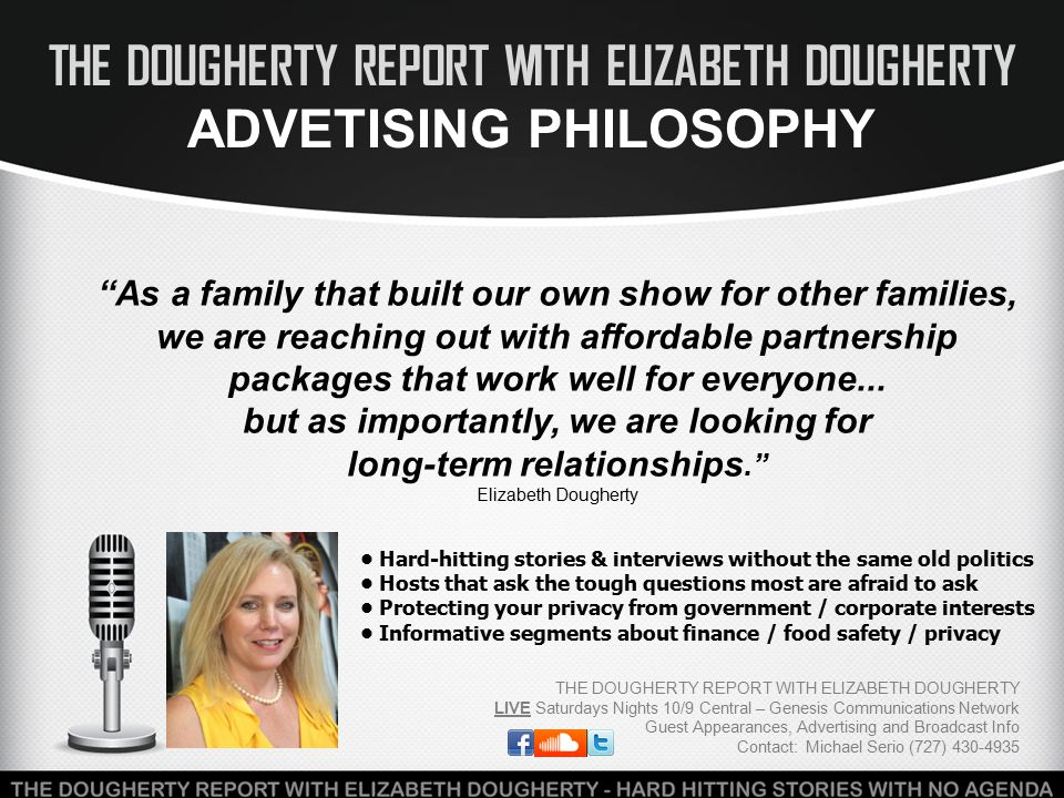 THE DOUGHERTY REPORT WITH ELIZABETH DOUGHERTY ADVETISING PHILOSOPHY THE DOUGHERTY REPORT WITH ELIZABETH DOUGHERTY LIVE Saturdays Nights 10/9 Central – Genesis Communications Network Guest Appearances, Advertising and Broadcast Info Contact: Michael Serio (727) 430-4935 As a family that built our own show for other families, we are reaching out with affordable partnership packages that work well for everyone...