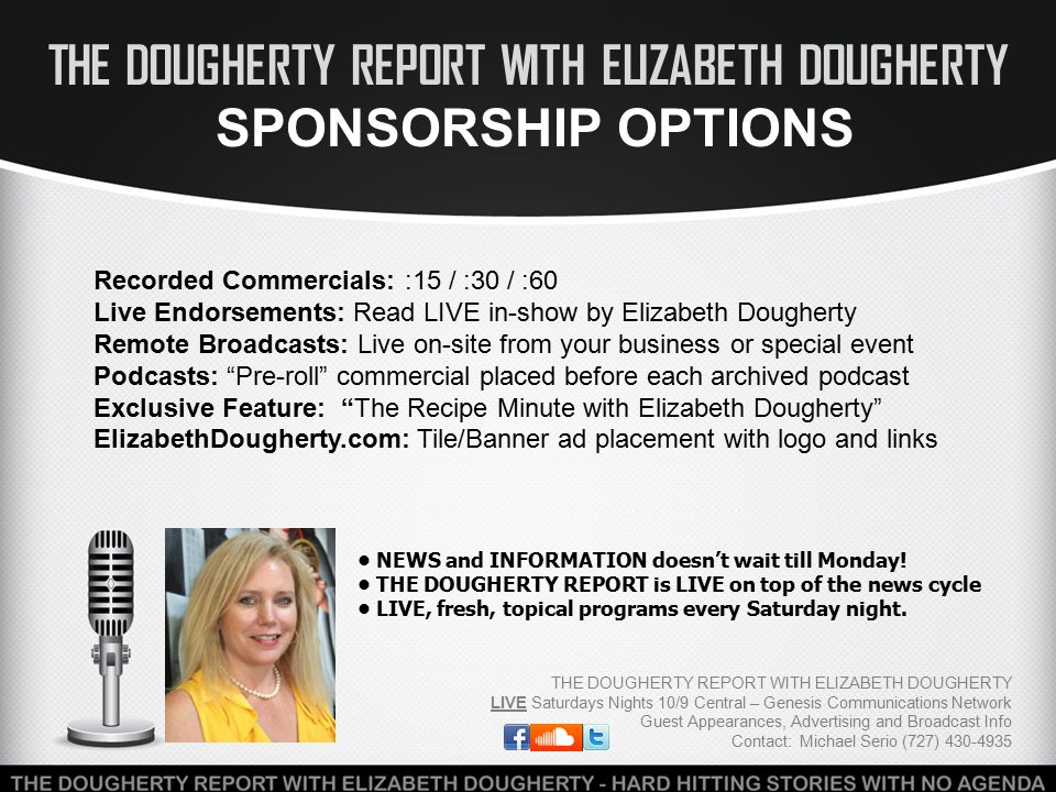 THE DOUGHERTY REPORT WITH ELIZABETH DOUGHERTY SPONSORSHIP OPTIONS THE DOUGHERTY REPORT WITH ELIZABETH DOUGHERTY LIVE Saturdays Nights 10/9 Central – Genesis Communications Network Guest Appearances, Advertising and Broadcast Info Contact: Michael Serio (727) 430-4935 Recorded Commercials: :15 / :30 / :60 Live Endorsements: Read LIVE in-show by Elizabeth Dougherty Remote Broadcasts: Live on-site from your business or special event Podcasts: Pre-roll commercial placed before each archived podcast Exclusive Feature: The Recipe Minute with Elizabeth Dougherty ElizabethDougherty.com: Tile/Banner ad placement with logo and links NEWS and INFORMATION doesn't wait till Monday.
