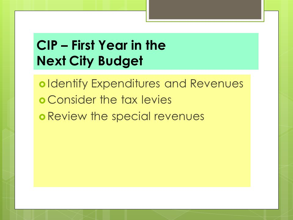 CIP – First Year in the Next City Budget  Identify Expenditures and Revenues  Consider the tax levies  Review the special revenues