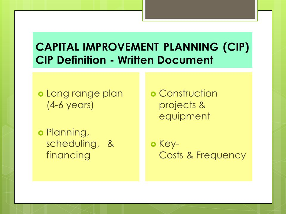 CAPITAL IMPROVEMENT PLANNING (CIP) CIP Definition - Written Document  Long range plan (4-6 years)  Planning, scheduling, & financing  Construction projects & equipment  Key- Costs & Frequency