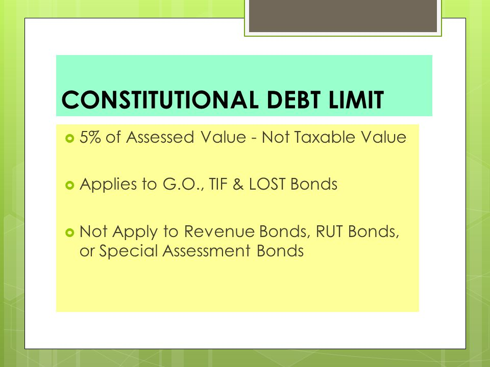 CONSTITUTIONAL DEBT LIMIT  5% of Assessed Value - Not Taxable Value  Applies to G.O., TIF & LOST Bonds  Not Apply to Revenue Bonds, RUT Bonds, or Special Assessment Bonds