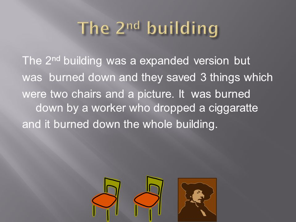 The 2 nd building was a expanded version but was burned down and they saved 3 things which were two chairs and a picture. It was burned down by a work