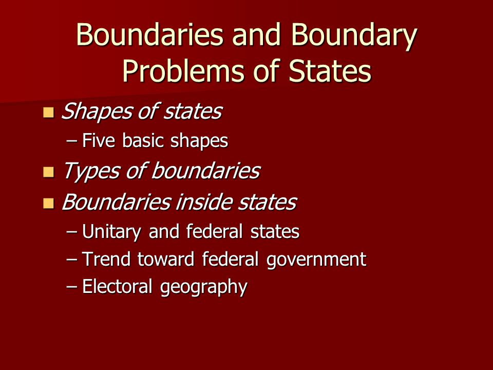 Boundaries and Boundary Problems of States Shapes of states Shapes of states –Five basic shapes Types of boundaries Types of boundaries Boundaries inside states Boundaries inside states –Unitary and federal states –Trend toward federal government –Electoral geography