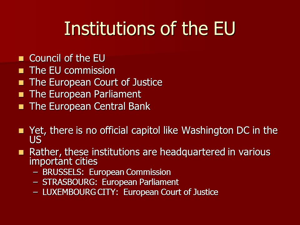 Institutions of the EU Council of the EU Council of the EU The EU commission The EU commission The European Court of Justice The European Court of Justice The European Parliament The European Parliament The European Central Bank The European Central Bank Yet, there is no official capitol like Washington DC in the US Yet, there is no official capitol like Washington DC in the US Rather, these institutions are headquartered in various important cities Rather, these institutions are headquartered in various important cities –BRUSSELS: European Commission –STRASBOURG: European Parliament –LUXEMBOURG CITY: European Court of Justice