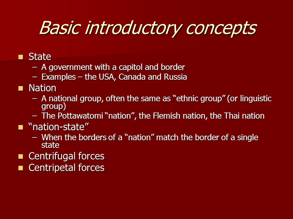 Basic introductory concepts State State –A government with a capitol and border –Examples – the USA, Canada and Russia Nation Nation –A national group, often the same as ethnic group (or linguistic group) –The Pottawatomi nation , the Flemish nation, the Thai nation nation-state nation-state –When the borders of a nation match the border of a single state Centrifugal forces Centrifugal forces Centripetal forces Centripetal forces