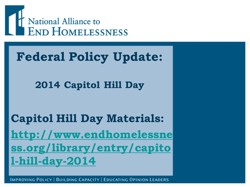 Federal Policy Update: 2014 Capitol Hill Day Capitol Hill Day Materials: http://www.endhomelessne ss.org/library/entry/capito l-hill-day-2014