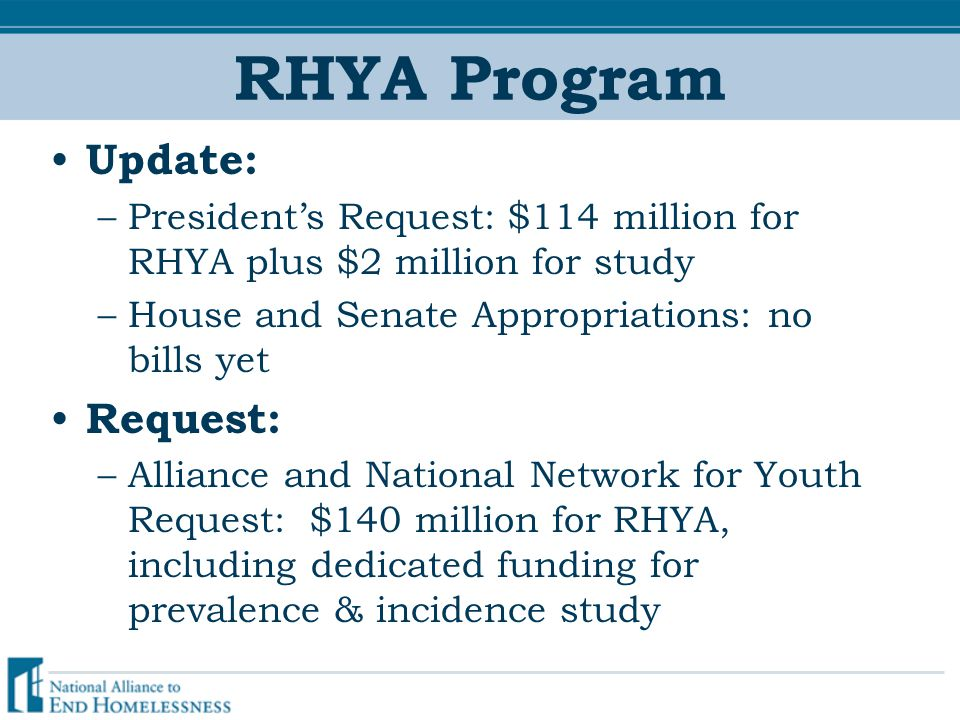 RHYA Program Update: –President's Request: $114 million for RHYA plus $2 million for study –House and Senate Appropriations: no bills yet Request: –Alliance and National Network for Youth Request: $140 million for RHYA, including dedicated funding for prevalence & incidence study