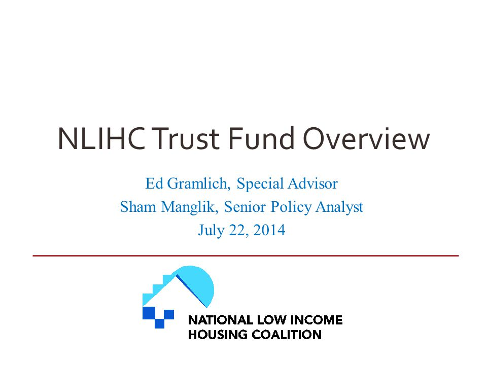 NLIHC Trust Fund Overview Ed Gramlich, Special Advisor Sham Manglik, Senior Policy Analyst July 22, 2014