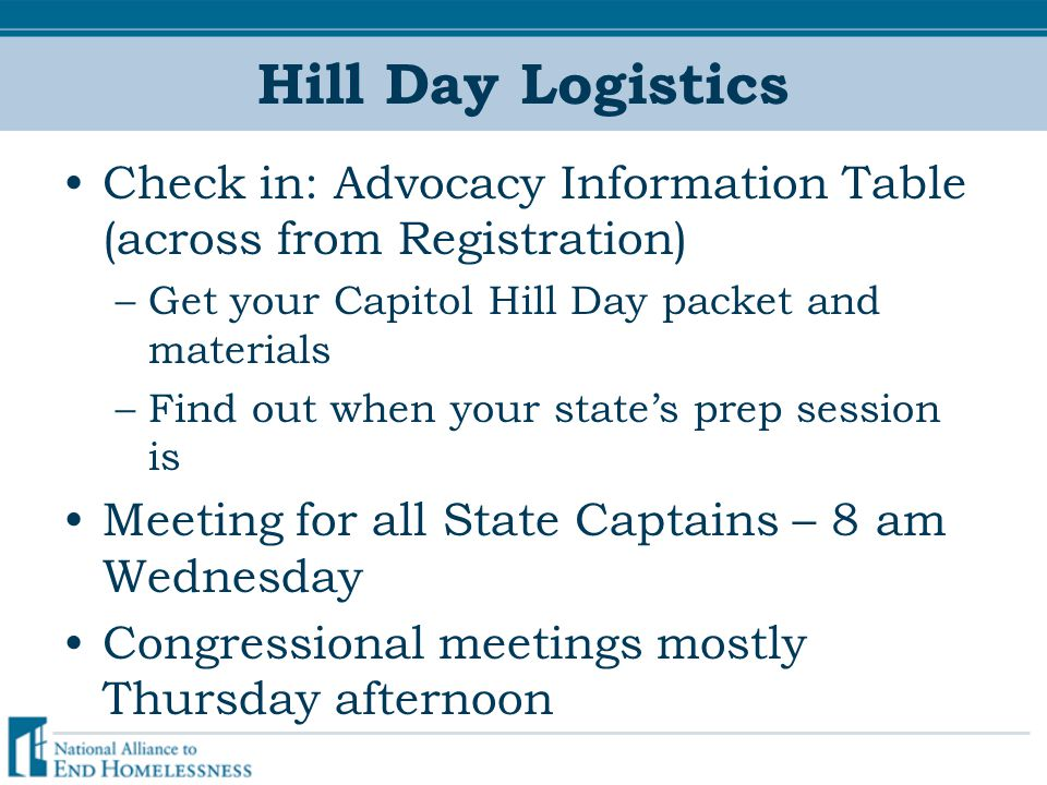 Hill Day Logistics Check in: Advocacy Information Table (across from Registration) –Get your Capitol Hill Day packet and materials –Find out when your state's prep session is Meeting for all State Captains – 8 am Wednesday Congressional meetings mostly Thursday afternoon