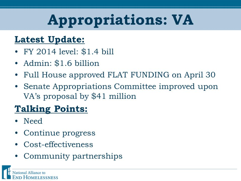 Appropriations: VA Latest Update: FY 2014 level: $1.4 bill Admin: $1.6 billion Full House approved FLAT FUNDING on April 30 Senate Appropriations Committee improved upon VA's proposal by $41 million Talking Points: Need Continue progress Cost-effectiveness Community partnerships