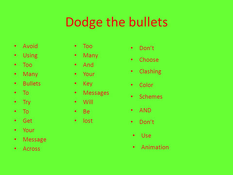 Dodge the bullets Avoid Using Too Many Bullets To Try To Get Your Message Across Too Many And Your Key Messages Will Be lost Don't Choose Clashing Col