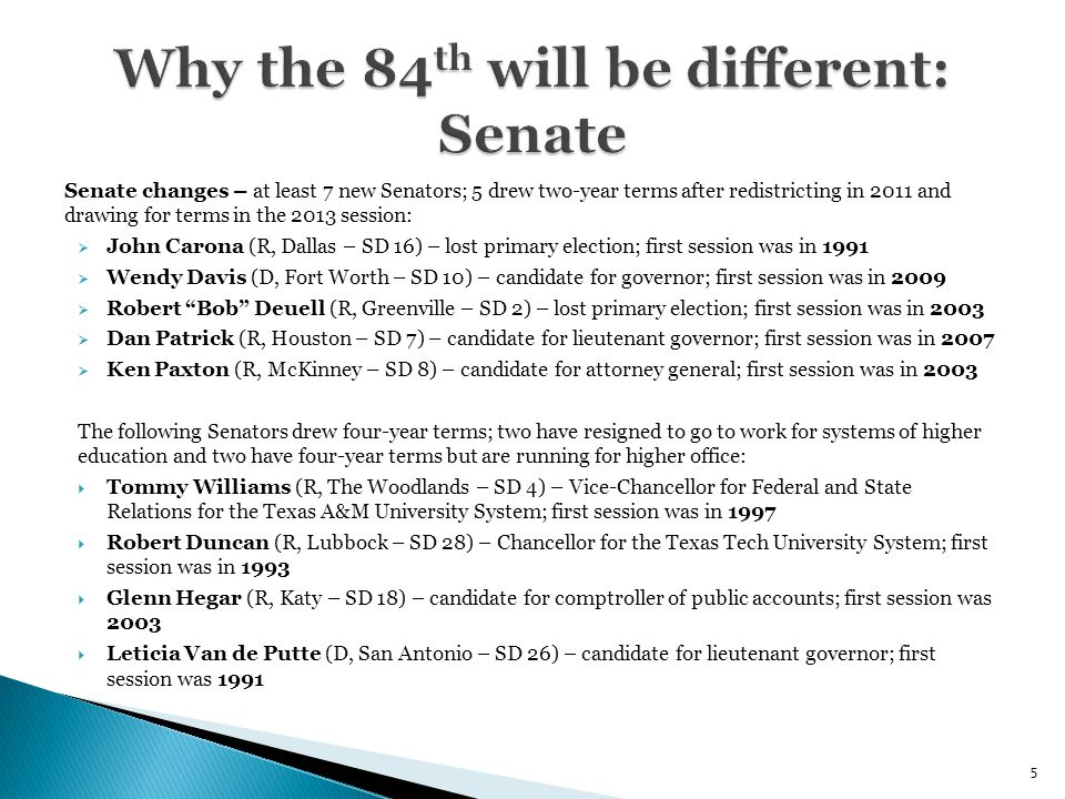 Senate changes – at least 7 new Senators; 5 drew two-year terms after redistricting in 2011 and drawing for terms in the 2013 session:  John Carona (R, Dallas – SD 16) – lost primary election; first session was in 1991  Wendy Davis (D, Fort Worth – SD 10) – candidate for governor; first session was in 2009  Robert Bob Deuell (R, Greenville – SD 2) – lost primary election; first session was in 2003  Dan Patrick (R, Houston – SD 7) – candidate for lieutenant governor; first session was in 2007  Ken Paxton (R, McKinney – SD 8) – candidate for attorney general; first session was in 2003 The following Senators drew four-year terms; two have resigned to go to work for systems of higher education and two have four-year terms but are running for higher office:  Tommy Williams (R, The Woodlands – SD 4) – Vice-Chancellor for Federal and State Relations for the Texas A&M University System; first session was in 1997  Robert Duncan (R, Lubbock – SD 28) – Chancellor for the Texas Tech University System; first session was in 1993  Glenn Hegar (R, Katy – SD 18) – candidate for comptroller of public accounts; first session was 2003  Leticia Van de Putte (D, San Antonio – SD 26) – candidate for lieutenant governor; first session was 1991 5